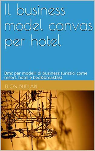 Il business model canvas per hotel: Bmc per modelli di business turistici come resort, hotel e bed&breakfast