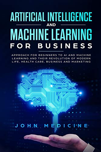 Artificial Intelligence and Machine Learning for Business: Approach for Beginners to AI and Machine Learning and Their Revolution of Modern Life, Health Care, Business and Marketing