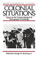 Colonial Situations: Essays on the Contextualization of Ethnographic Knowledge (History of Anthropology)