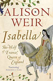 Isabella: She-Wolf of France, Queen of England by [Alison Weir]