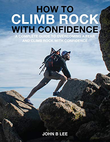 HOW TO CLIMB ROCK WITH CONFIDENCE?: (A Complete Guide To Overcoming Fear And Climb The Rock With Confidence) (English Edition)