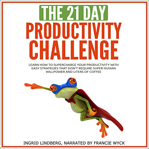 The 21-Day Productivity Challenge - Learn How to Supercharge Your Productivity with Easy Strategies That Don't Require Superhuman Willpower and Liters of Coffee cover art