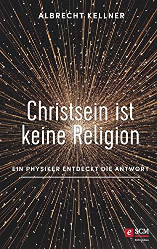 Christsein ist keine Religion: Ein Physiker entdeckt die Antwort