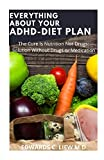 EVERYTHING ABOUT YOUR ADHD-DIET PLAN: The Cure Is Nutrition Not Drugs: Solution Without Drugs or Medication