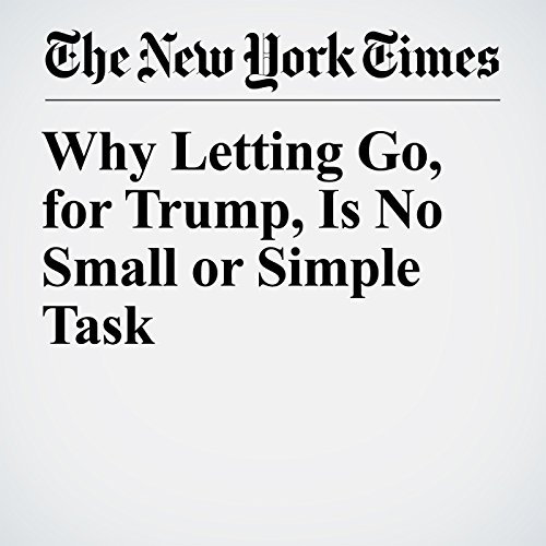 Why Letting Go, for Trump, Is No Small or Simple Task copertina