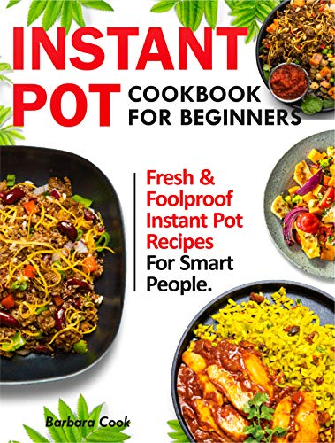 INSTANT POT COOKBOOK FOR BEGINNERS: Fresh & Foolproof Instant Pot Recipes For Smart People