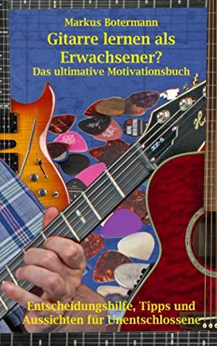 Gitarre lernen als Erwachsener: Das ultimative Motivationsbuch Entscheidungshilfe, Tipps und Aussichten für Unentschlossene