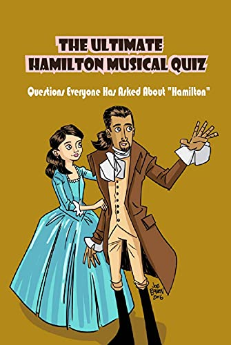 The Ultimate Hamilton Musical Quiz: Questions Everyone Has Asked About