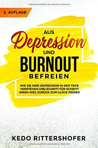 Aus Depression und Burnout befreien: Wie Sie Ihre Depression in der Tiefe verstehen und Schritt für Schritt Ihren Weg zurück zum Glück finden