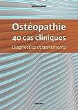 Ostéopathie, 40 cas cliniques - Diagnostics et traitements