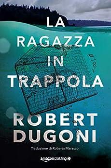 La ragazza in trappola (Tracy Crosswhite Vol. 4) di [Robert Dugoni, Roberta Marasco]