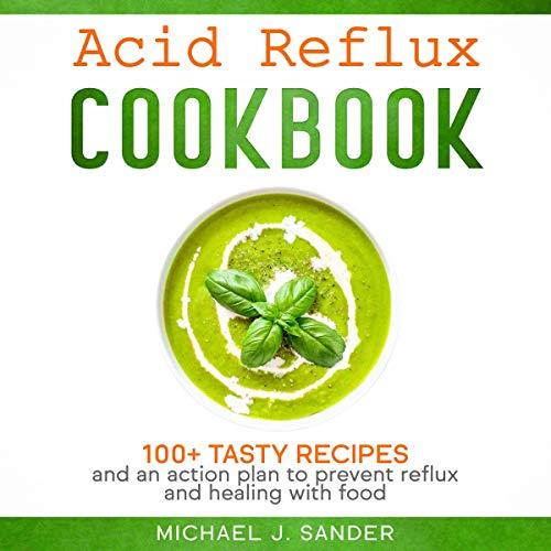 Acid Reflux Cookbook: 100+ Tasty Recipes and an Action Plan to Prevent Reflux and Healing with Food. cover art