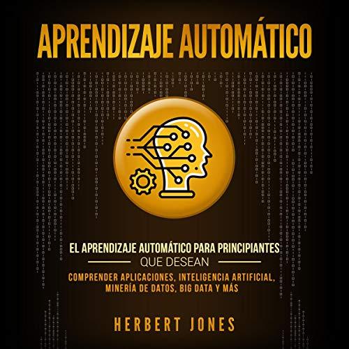 Aprendizaje Automático: El Aprendizaje Automático para principiantes que desean comprender aplicaciones, Inteligencia Artificial, Minería de Datos, Big Data y más audiobook cover art