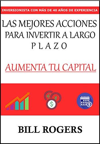 Las Mejores Acciones para Invertir a Largo Plazo: Incrementa Tu Capital, Inversionista con Más de 40 Años Invirtiendo