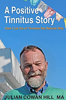 A Positive Tinnitus Story: How I Let Go of Tinnitus the Natural Way by [Julian Cowan Hill]