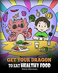 Get Your Dragon To Eat Healthy Food: A Story About Nutrition and Healthy Food Choices (My Dragon Books Book 42)