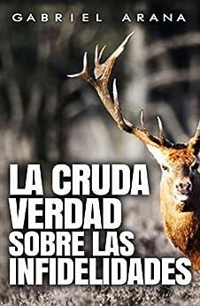 La cruda verdad sobre las Infidelidades (Spanish Edition) by [Gabriel Arana]