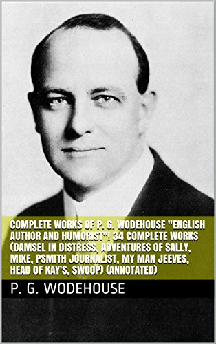 Complete Works of P. G. Wodehouse 'English Author and Humorist'! 34 Complete Works (Damsel in Distress, Adventures of Sally, Mike, Psmith Journalist, My Man Jeeves, Head of Kay's, Swoop) (Annotated)