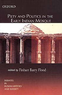 Piety and Politics in the Early Indian Mosque (Debates in Indian History and Society)
