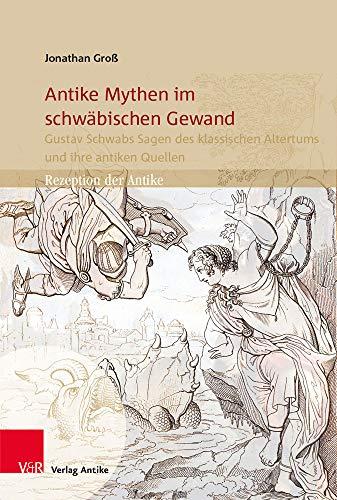 Antike Mythen im schwäbischen Gewand: Gustav Schwabs Sagen des klassischen Altertums und ihre antiken Quellen (Rezeption der Antike)