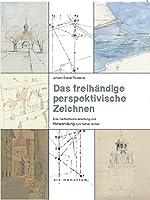 Das freihaendige perspektivische Zeichnen: Eine methodische Anleitung und Hinwendung zum Sehen lernen