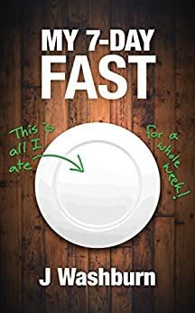 MY 7-DAY FAST: A Health Experiment (ESSAYS) by [J Washburn]