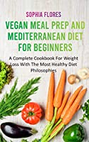 Vegan Meal Prep and Mediterranean Diet For Beginners: A Complete Cookbook For Weight Loss With The Most Healthy Diet Philosophies