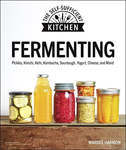 Fermenting: Pickles, Kimchi, Kefir, Kombucha, Sourdough, Yogurt, Cheese and More! (The Self-Sufficient Kitchen)