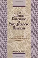 The Cultural Dimensions of Sino-Japanese Relations: Essays on the Nineteenth and Twentieth Centuries: Essays on the Nineteenth and Twentieth Centuries