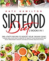 Sirtfood Diet: 2 Books in 1: 280+ Tasty Recipes To Boost Your 'Skinny Gene'. 4-Weeks Meal Plan and Cookbook To Reboot Your Metabolism And Enjoy Permanent Weight Loss Results Eating Delicious Food.