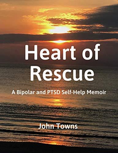 HEART OF RESCUE: A Bipolar and PTSD Self-Help Memoir by [John Towns]