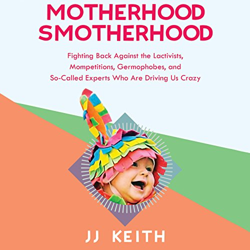 Motherhood Smotherhood     Fighting Back Against the Lactivists, Mompetitions, Germophobes, and So-Called Experts Who Are Driving Us Crazy              By:                                                                                                                                 JJ Keith                               Narrated by:                                                                                                                                 Karen White                      Length: 4 hrs and 44 mins     3 ratings     Overall 5.0