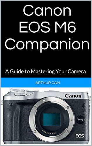 Canon EOS M6 Companion: A Guide to Mastering Your Camera (English Edition)