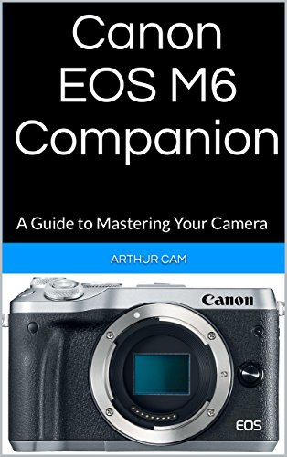Canon EOS M6 Companion: A Guide to Mastering Your covid 19 (Canon Camera Owners Manual coronavirus)