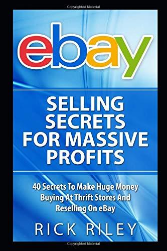 eBay Selling Secrets For Massive Profits: 40 Secrets To Make Huge Money Buying At Thrift Stores And Reselling On eBay (eBay Selling, Online Business, ... Make Money With eBay, Digital Entrepreneur)