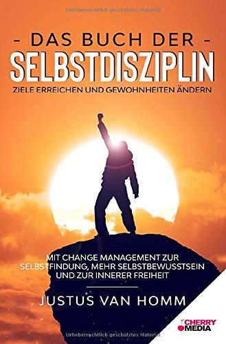 Das Buch der Selbstdisziplin – Ziele erreichen und Gewohnheiten ändern: Mit Change Management zur Selbstfindung, mehr Selbstbewusstsein und zur innerer Freiheit