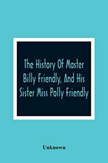 The History Of Master Billy Friendly, And His Sister Miss Polly Friendly: To Which Is Added, The Fairy Tale Of The Three L...