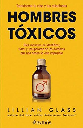 Hombres toxicos / Toxic Men: Diez Maneras De Identificar, Tratar Y Recuperarse De Los Hombres Que Nos Hacen La Vida Imposible