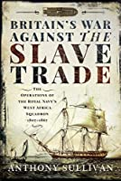 Britain's War Against the Slave Trade: The Operations of the Royal Navy's West Africa Squadron 1807–1867