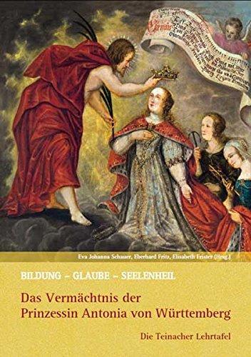 Bildung – Glaube – Seelenheil: Das Vermächtnis der Prinzessin Antonia von Württemberg: Die Teinacher Lehrtafel