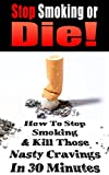 Stop Smoking or Die!: How to Stop Smoking and Kill Those Nasty Cravings In 30 Minutes (Smoking, Quit Smoking, Stop Smoking, Addiction, Addiction Recovery, Cigarettes, Tobacco)(2020 UPDATE)