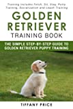 Golden Retriever Training Book: The Simple Step-by-step Guide to Golden Retriever Puppy Training: Training includes Fetch, Sit, Stay, Potty Training, Socialization and Leash Training