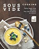 Sous Vide Cooking: Tasty Sous Vide Recipes You Can Prepare at Home!