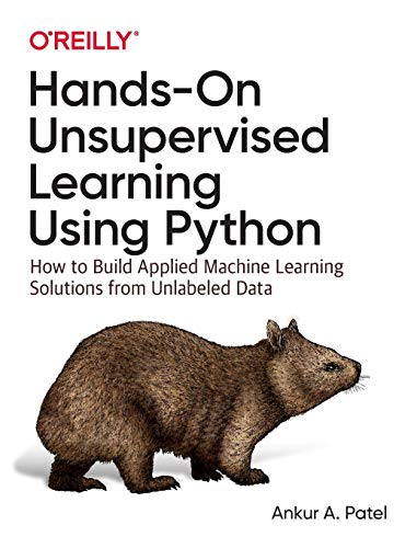Hands-On Unsupervised Learning Using Python: How to Build Applied Machine Learning Solutions from Un