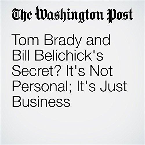 Tom Brady and Bill Belichick's Secret? It's Not Personal; It's Just Business copertina
