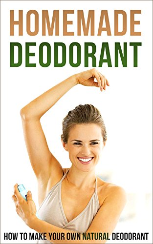 Homemade Deodorant: How to Make Your Own Natural Deodorant by [Amina Jacob]