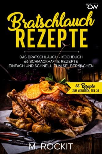 Bratschlauch - Rezepte, Das Bratschlauch - Kochbuch, 66 Schmackhafte Rezepte: Einfach und schnell zum Selbermachen (66 Rezepte zum Verlieben, Band 42)
