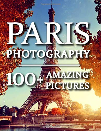 Paris Picture Book - Paris Photography: 100+ Amazing Pictures and Photos in this fantastic Paris Photo Book (Paris Picture Book and Paris Photography Series)