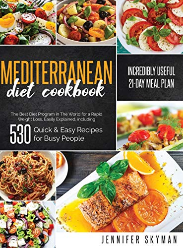 Mediterranean Diet Cookbook: The Best Diet Program in The World for a Rapid Weight Loss, Easily Explained, including 530 Quick & Easy Recipes for Busy People and an Incredibly Useful 21-Day Meal Plan