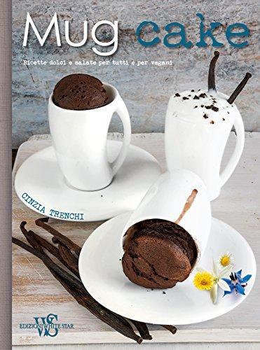 Mug cake. Ricette dolci e salate per tutti e per vegani